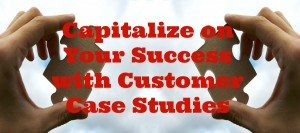 """Capitalize on Your Success with Customer Case Studies"""